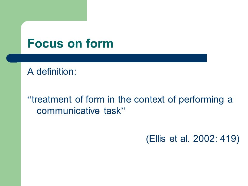 Focus on form A definition: treatment of form in the context of performing a communicative task (Ellis et al.