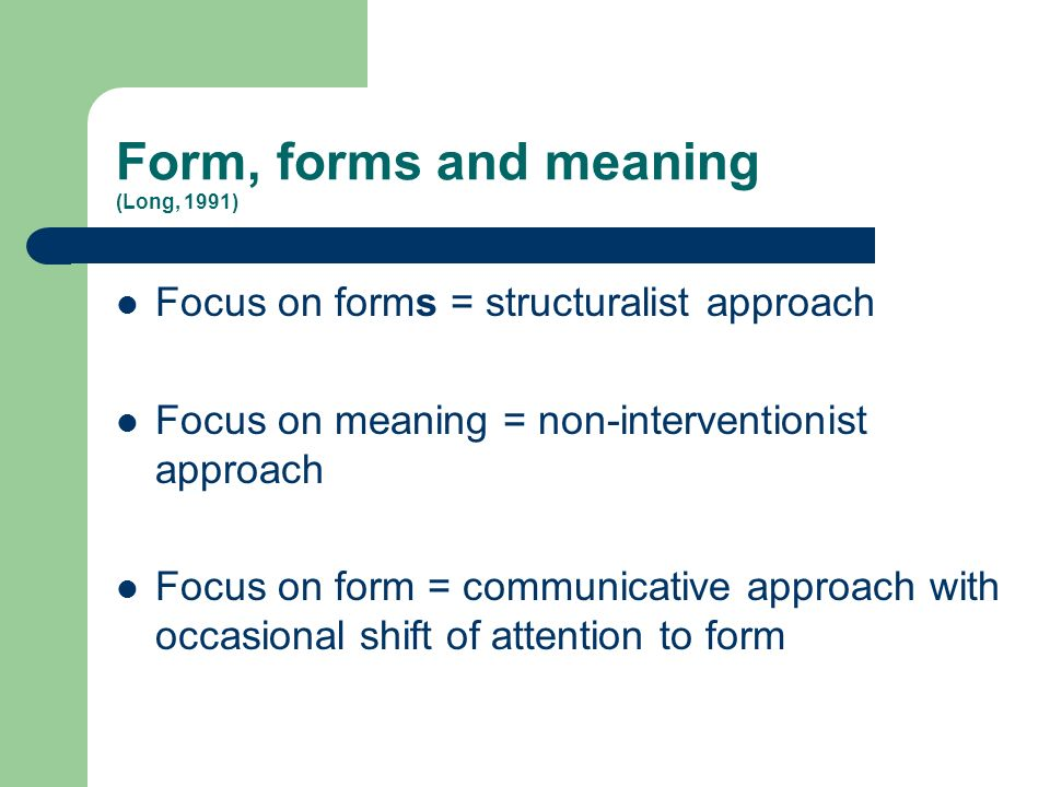 Form, forms and meaning (Long, 1991) Focus on forms = structuralist approach Focus on meaning = non-interventionist approach Focus on form = communica