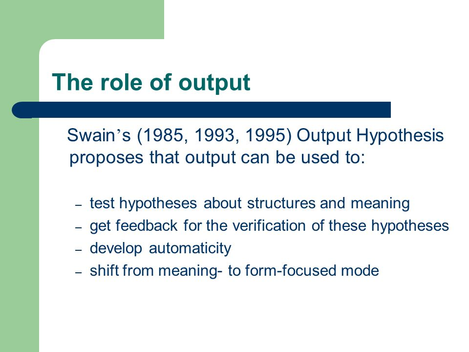 The role of output Swain s (1985, 1993, 1995) Output Hypothesis proposes that output can be used to: – test hypotheses about structures and meaning – get feedback for the verification of these hypotheses – develop automaticity – shift from meaning- to form-focused mode