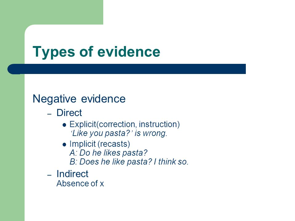 Types of evidence Negative evidence – Direct Explicit(correction, instruction) Like you pasta.