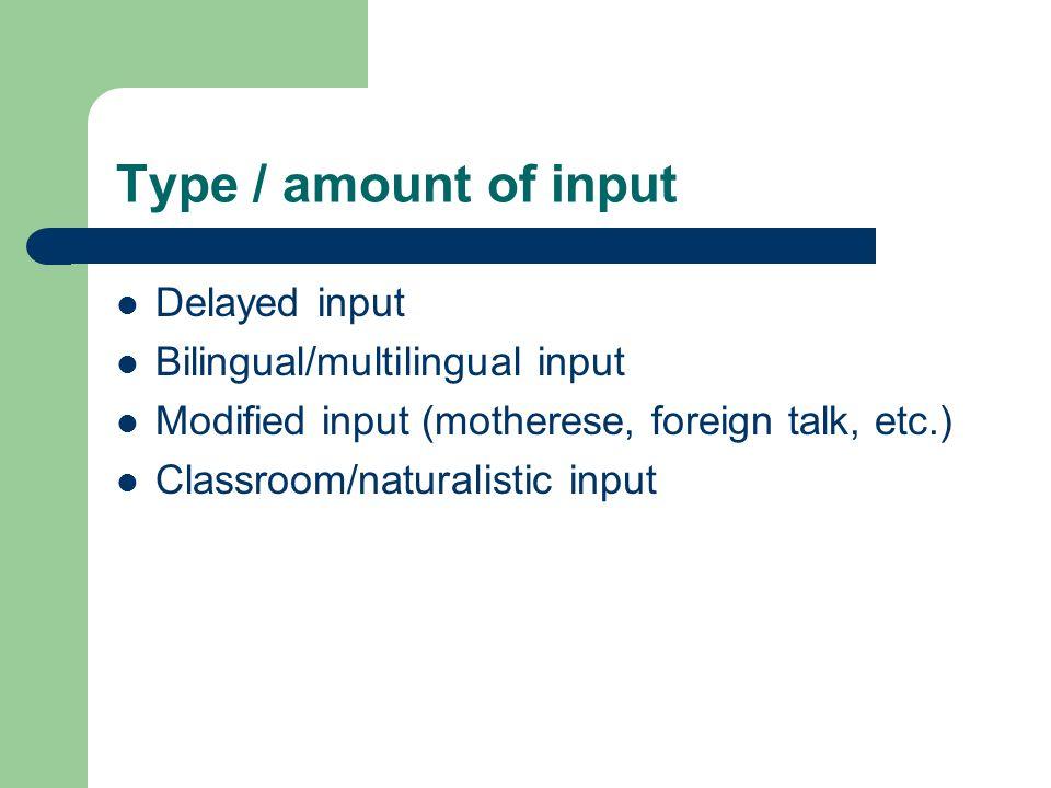 Type / amount of input Delayed input Bilingual/multilingual input Modified input (motherese, foreign talk, etc.) Classroom/naturalistic input