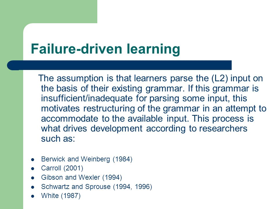 Failure-driven learning The assumption is that learners parse the (L2) input on the basis of their existing grammar.