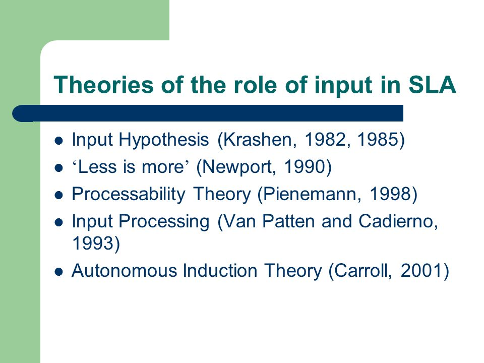 Theories of the role of input in SLA Input Hypothesis (Krashen, 1982, 1985) Less is more (Newport, 1990) Processability Theory (Pienemann, 1998) Input Processing (Van Patten and Cadierno, 1993) Autonomous Induction Theory (Carroll, 2001)