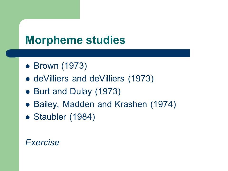 Morpheme studies Brown (1973) deVilliers and deVilliers (1973) Burt and Dulay (1973) Bailey, Madden and Krashen (1974) Staubler (1984) Exercise