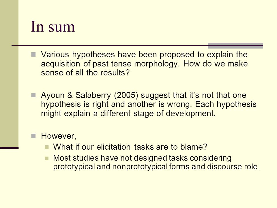 In sum Various hypotheses have been proposed to explain the acquisition of past tense morphology.