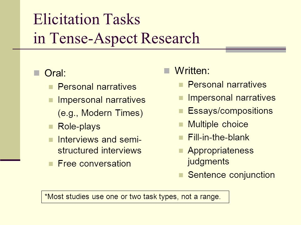 Elicitation Tasks in Tense-Aspect Research Oral: Personal narratives Impersonal narratives (e.g., Modern Times) Role-plays Interviews and semi- structured interviews Free conversation Written: Personal narratives Impersonal narratives Essays/compositions Multiple choice Fill-in-the-blank Appropriateness judgments Sentence conjunction *Most studies use one or two task types, not a range.