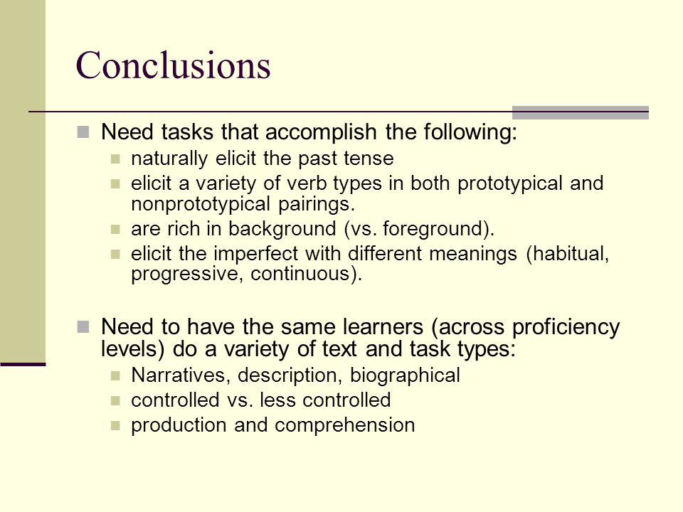 Conclusions Need tasks that accomplish the following: naturally elicit the past tense elicit a variety of verb types in both prototypical and nonprototypical pairings.