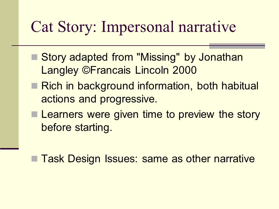 Cat Story: Impersonal narrative Story adapted from Missing by Jonathan Langley ©Francais Lincoln 2000 Rich in background information, both habitual actions and progressive.
