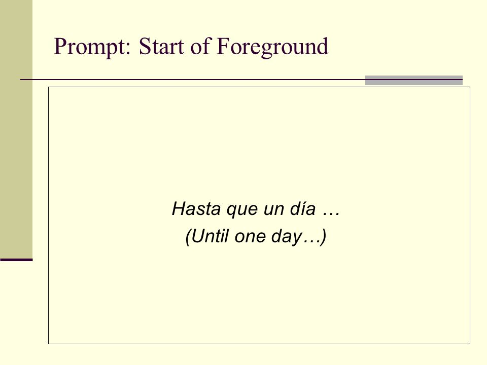 Prompt: Start of Foreground Hasta que un día … (Until one day…)