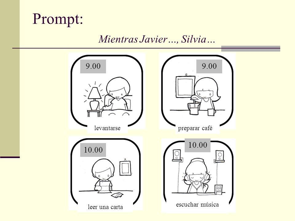 Prompt: Mientras Javier…, Silvia… leer una carta levantarsepreparar café escuchar música 9.00 10.00