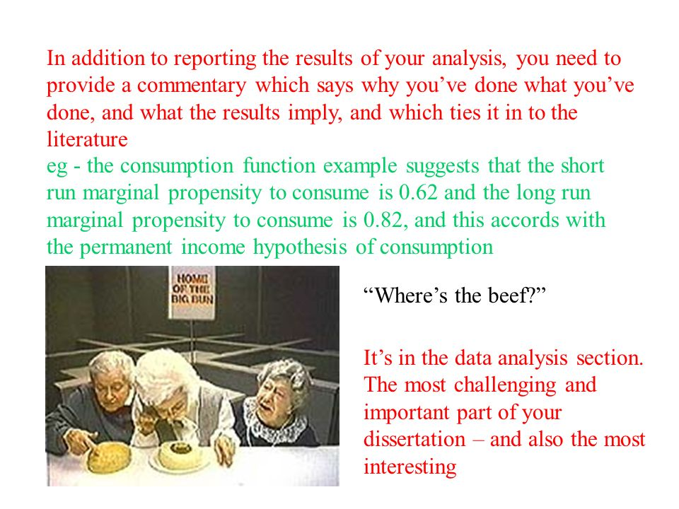 In addition to reporting the results of your analysis, you need to provide a commentary which says why youve done what youve done, and what the results imply, and which ties it in to the literature eg - the consumption function example suggests that the short run marginal propensity to consume is 0.62 and the long run marginal propensity to consume is 0.82, and this accords with the permanent income hypothesis of consumption Wheres the beef.