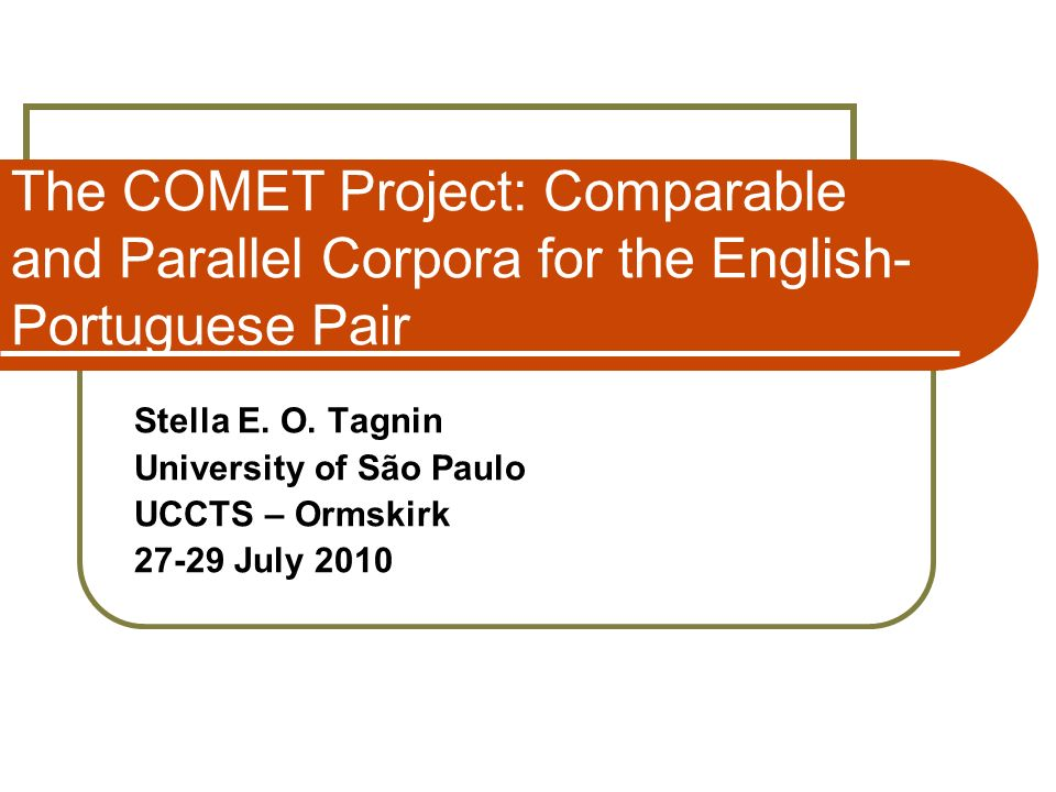 The COMET Project: Comparable and Parallel Corpora for the English- Portuguese Pair Stella E. O. Tagnin University of São Paulo UCCTS – Ormskirk 27-29