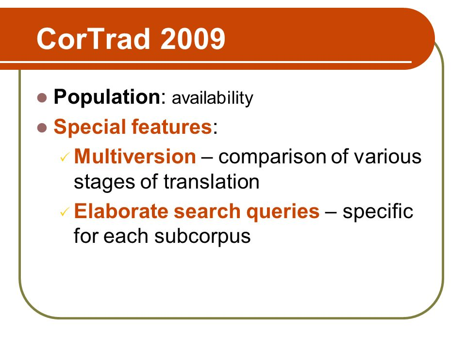 CorTrad 2009 Population: availability Special features: Multiversion – comparison of various stages of translation Elaborate search queries – specific