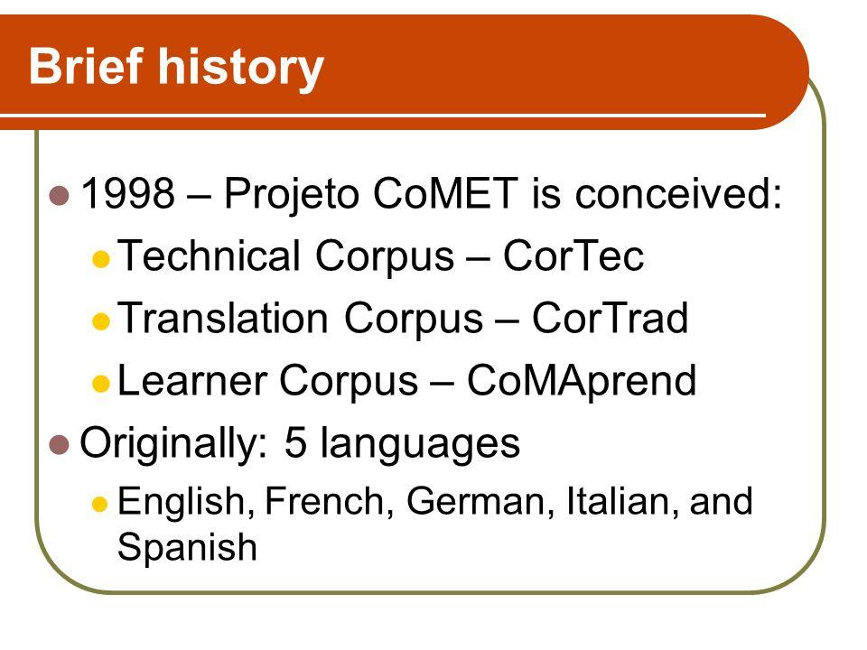 Brief history 1998 – Projeto CoMET is conceived: Technical Corpus – CorTec Translation Corpus – CorTrad Learner Corpus – CoMAprend Originally: 5 langu
