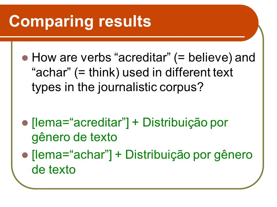 Comparing results How are verbs acreditar (= believe) and achar (= think) used in different text types in the journalistic corpus? [lema=acreditar] +