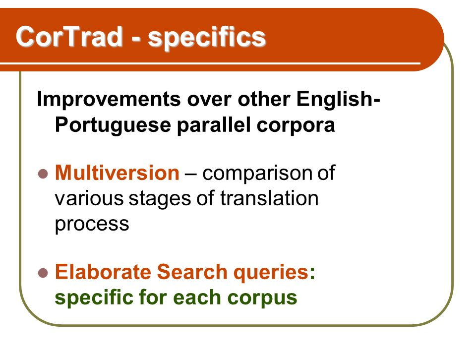 CorTrad - specifics Improvements over other English- Portuguese parallel corpora Multiversion – comparison of various stages of translation process Elaborate Search queries: specific for each corpus