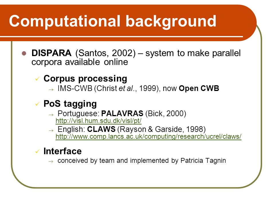 Computational background DISPARA (Santos, 2002) – system to make parallel corpora available online Corpus processing IMS-CWB (Christ et al., 1999), now Open CWB PoS tagging Portuguese: PALAVRAS (Bick, 2000) http://visl.hum.sdu.dk/visl/pt/ English: CLAWS (Rayson & Garside, 1998) http://www.comp.lancs.ac.uk/computing/research/ucrel/claws/ Interface conceived by team and implemented by Patricia Tagnin