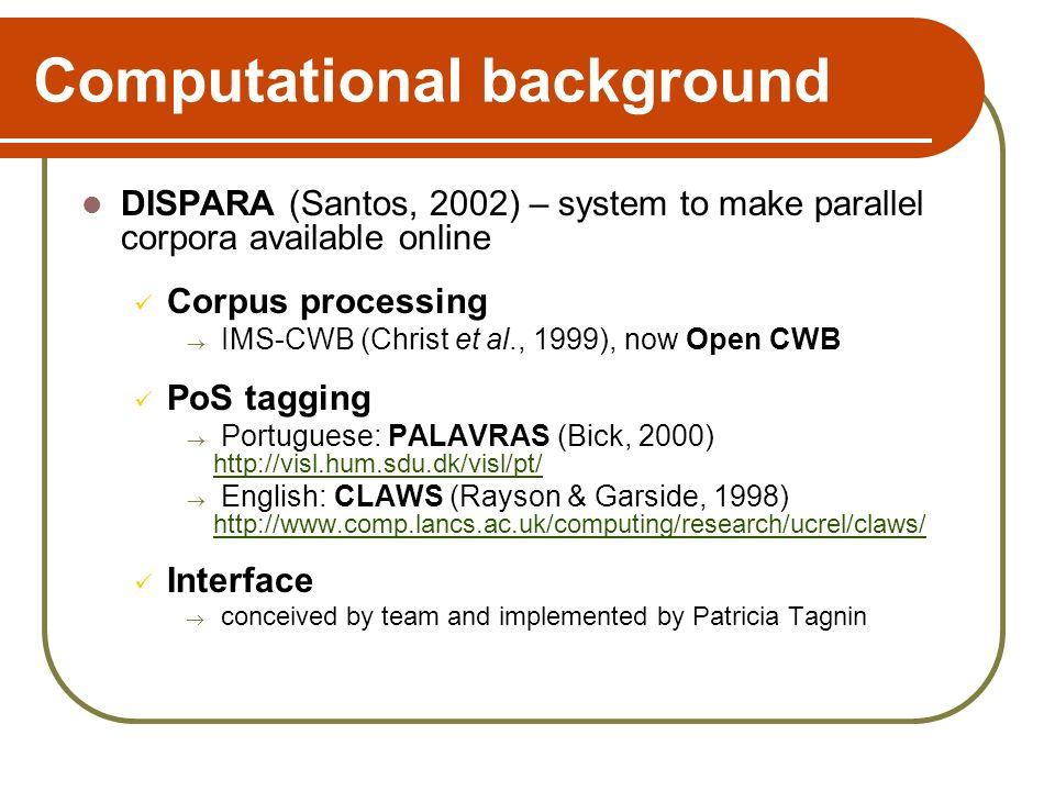 Computational background DISPARA (Santos, 2002) – system to make parallel corpora available online Corpus processing IMS-CWB (Christ et al., 1999), no