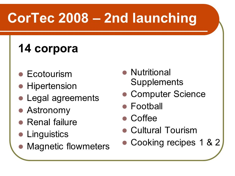 CorTec 2008 – 2nd launching 14 corpora Ecotourism Hipertension Legal agreements Astronomy Renal failure Linguistics Magnetic flowmeters Nutritional Supplements Computer Science Football Coffee Cultural Tourism Cooking recipes 1 & 2