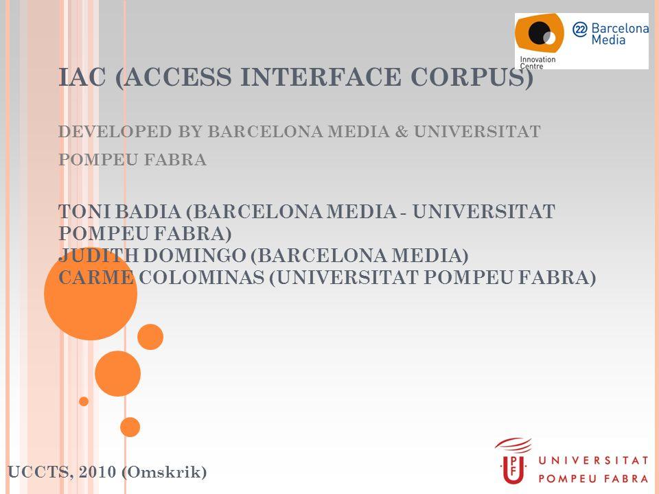 IAC (ACCESS INTERFACE CORPUS) DEVELOPED BY BARCELONA MEDIA & UNIVERSITAT POMPEU FABRA TONI BADIA (BARCELONA MEDIA - UNIVERSITAT POMPEU FABRA) JUDITH DOMINGO (BARCELONA MEDIA) CARME COLOMINAS (UNIVERSITAT POMPEU FABRA) UCCTS, 2010 (Omskrik)