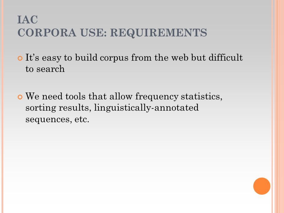 IAC CORPORA USE: REQUIREMENTS Its easy to build corpus from the web but difficult to search We need tools that allow frequency statistics, sorting results, linguistically-annotated sequences, etc.