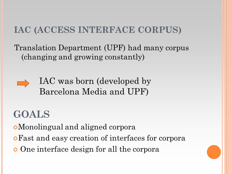 IAC (ACCESS INTERFACE CORPUS) Translation Department (UPF) had many corpus (changing and growing constantly) IAC was born (developed by Barcelona Media and UPF) GOALS Monolingual and aligned corpora Fast and easy creation of interfaces for corpora One interface design for all the corpora