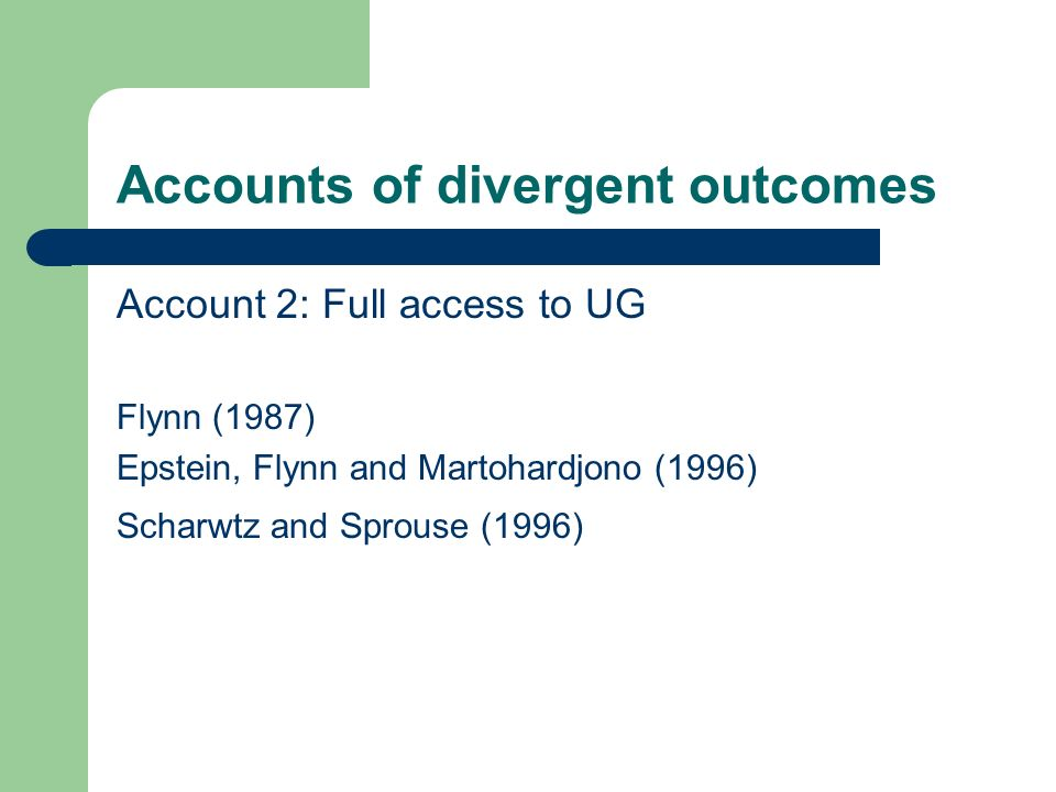 Accounts of divergent outcomes Account 2: Full access to UG Flynn (1987) Epstein, Flynn and Martohardjono (1996) Scharwtz and Sprouse (1996)