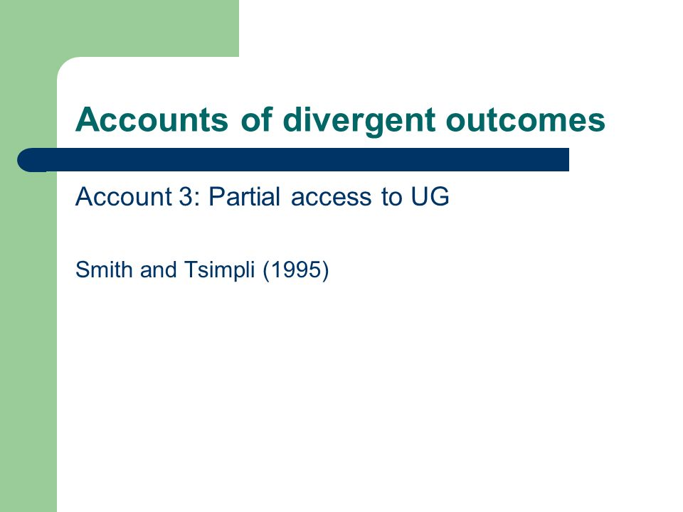 Accounts of divergent outcomes Account 3: Partial access to UG Smith and Tsimpli (1995)