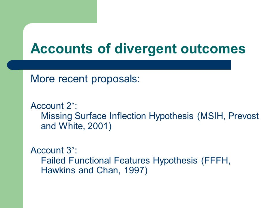 Accounts of divergent outcomes More recent proposals: Account 2 : Missing Surface Inflection Hypothesis (MSIH, Prevost and White, 2001) Account 3 : Failed Functional Features Hypothesis (FFFH, Hawkins and Chan, 1997)