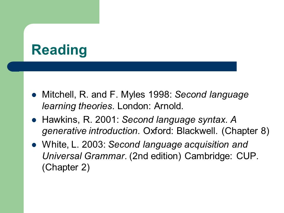 Reading Mitchell, R. and F. Myles 1998: Second language learning theories. London: Arnold. Hawkins, R. 2001: Second language syntax. A generative intr