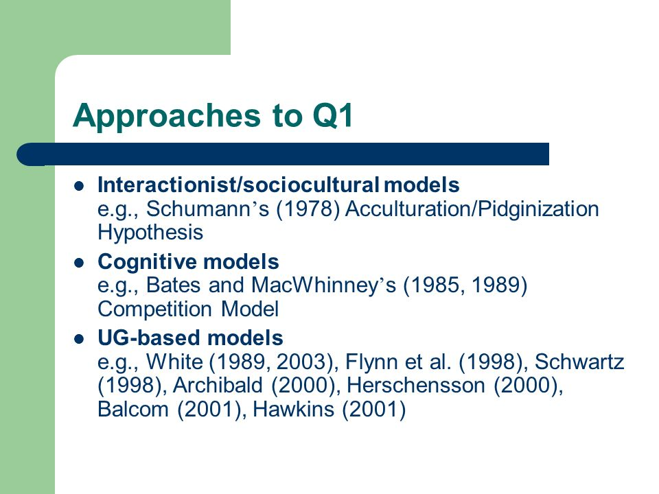 Approaches to Q1 Interactionist/sociocultural models e.g., Schumann s (1978) Acculturation/Pidginization Hypothesis Cognitive models e.g., Bates and MacWhinney s (1985, 1989) Competition Model UG-based models e.g., White (1989, 2003), Flynn et al.