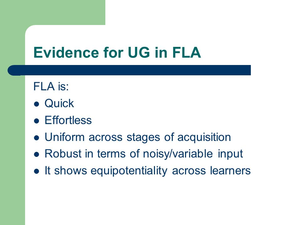 Evidence for UG in FLA FLA is: Quick Effortless Uniform across stages of acquisition Robust in terms of noisy/variable input It shows equipotentiality across learners
