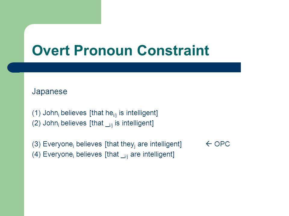 Overt Pronoun Constraint Japanese (1) John i believes [that he i/j is intelligent] (2) John i believes [that _ i/j is intelligent] (3) Everyone i believes [that they j are intelligent] OPC (4) Everyone i believes [that _ i/j are intelligent]