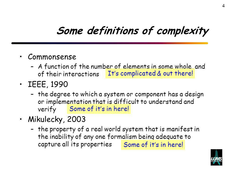 4 Some definitions of complexity Commonsense –A function of the number of elements in some whole, and of their interactions IEEE, 1990 –the degree to which a system or component has a design or implementation that is difficult to understand and verify Mikulecky, 2003 –the property of a real world system that is manifest in the inability of any one formalism being adequate to capture all its properties Its complicated & out there.