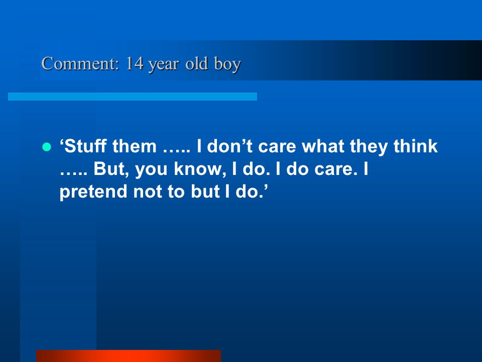 Comment: 14 year old boy Stuff them ….. I dont care what they think …..