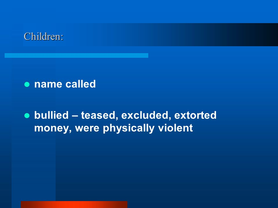 Children: name called bullied – teased, excluded, extorted money, were physically violent