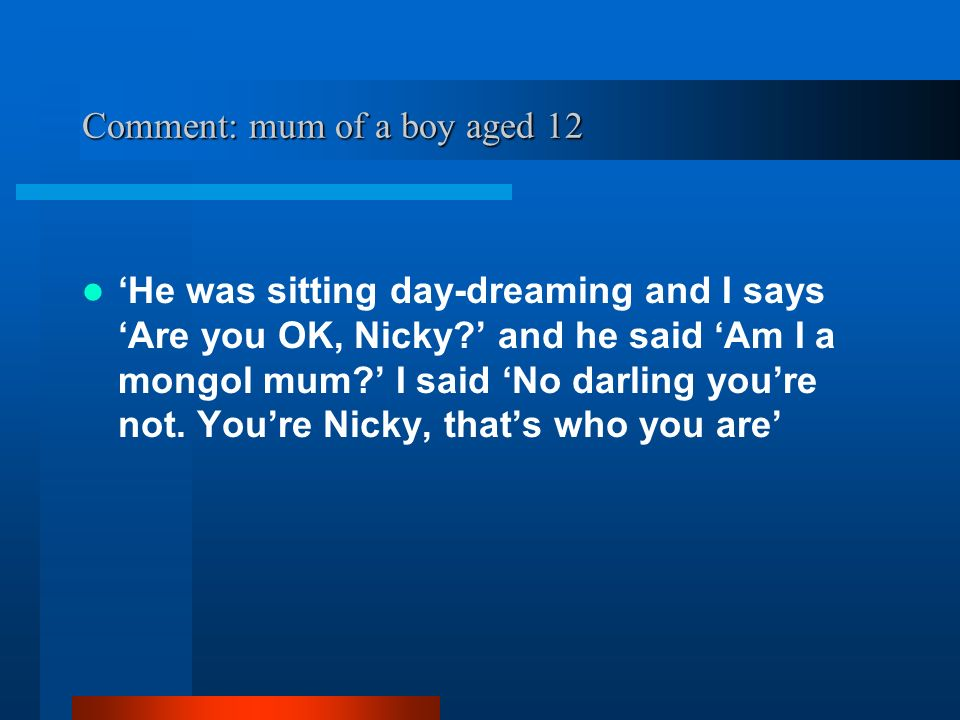 Comment: mum of a boy aged 12 He was sitting day-dreaming and I says Are you OK, Nicky.