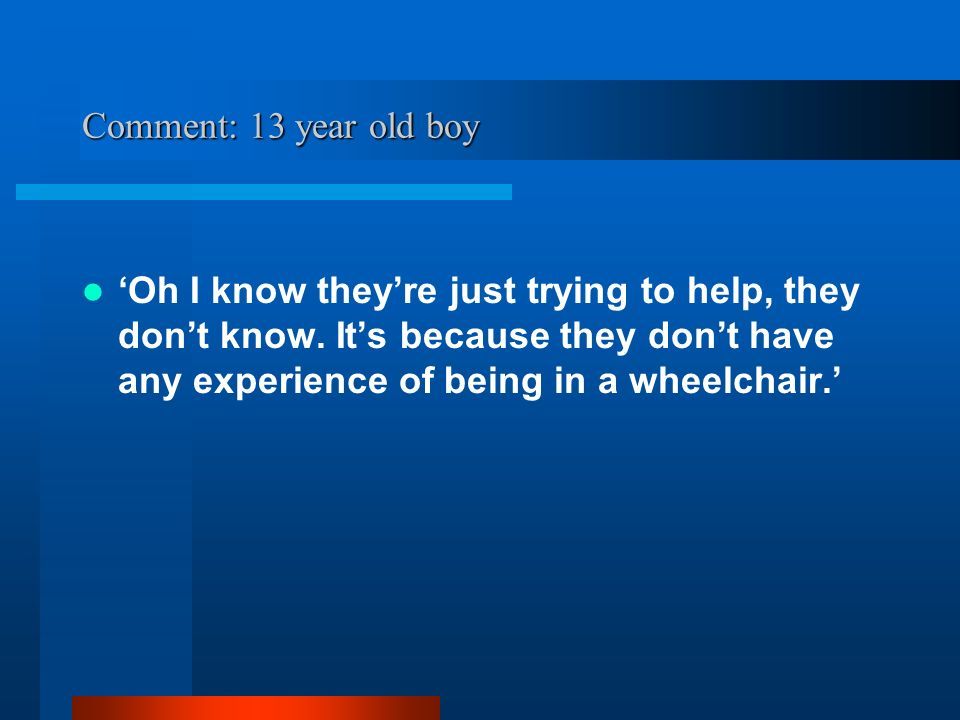 Comment: 13 year old boy Oh I know theyre just trying to help, they dont know.