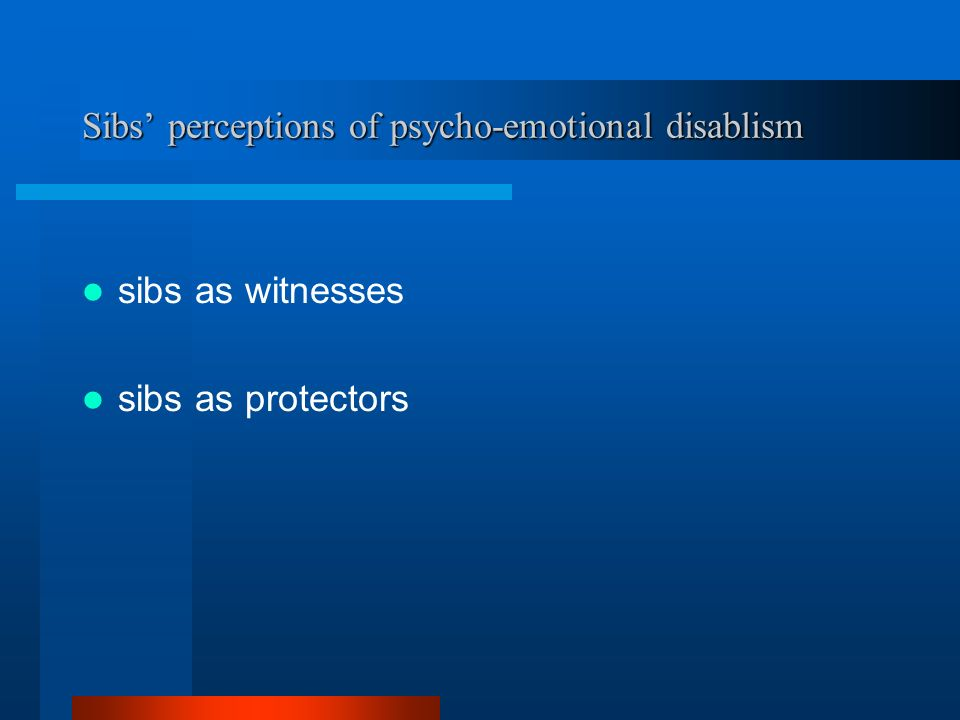 Sibs perceptions of psycho-emotional disablism sibs as witnesses sibs as protectors