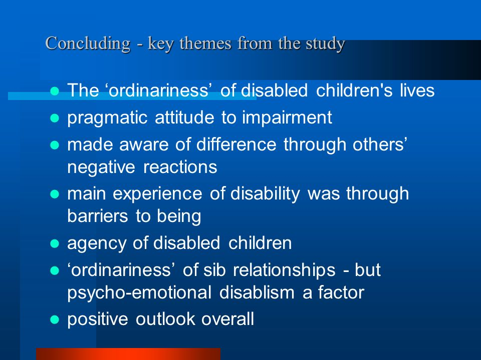 Concluding - key themes from the study The ordinariness of disabled children s lives pragmatic attitude to impairment made aware of difference through others negative reactions main experience of disability was through barriers to being agency of disabled children ordinariness of sib relationships - but psycho-emotional disablism a factor positive outlook overall