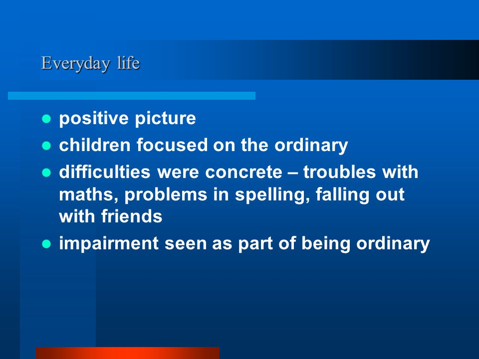 Everyday life positive picture children focused on the ordinary difficulties were concrete – troubles with maths, problems in spelling, falling out with friends impairment seen as part of being ordinary