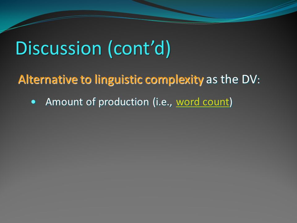Discussion (contd) Alternative to linguistic complexity as the DV : Amount of production (i.e., word count) Amount of production (i.e., word count)wor