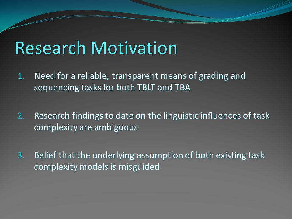 Research Motivation 1. Need for a reliable, transparent means of grading and sequencing tasks for both TBLT and TBA 2. Research findings to date on th