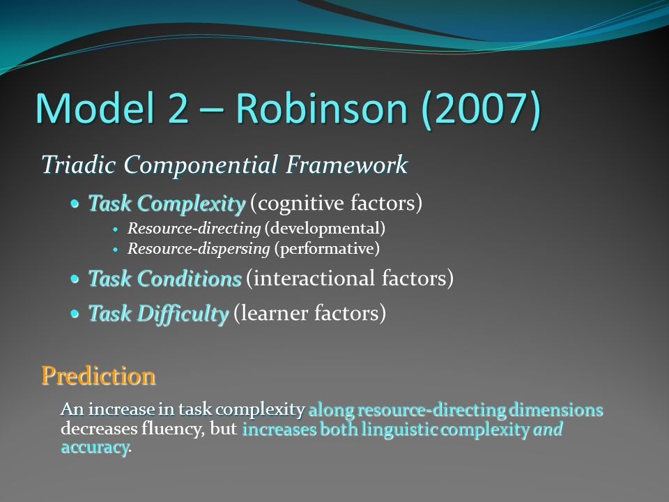 Model 2 – Robinson (2007) Triadic Componential Framework Task Complexity Task Complexity (cognitive factors) Resource-directing (developmental) Resour
