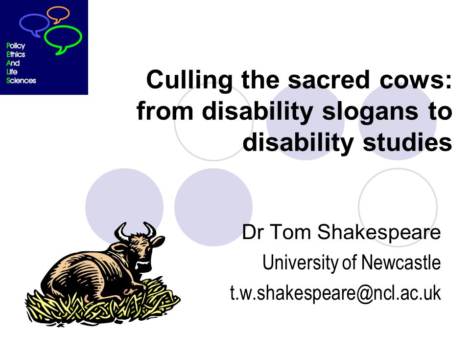 Culling the sacred cows: from disability slogans to disability studies Dr Tom Shakespeare University of Newcastle t.w.shakespeare@ncl.ac.uk