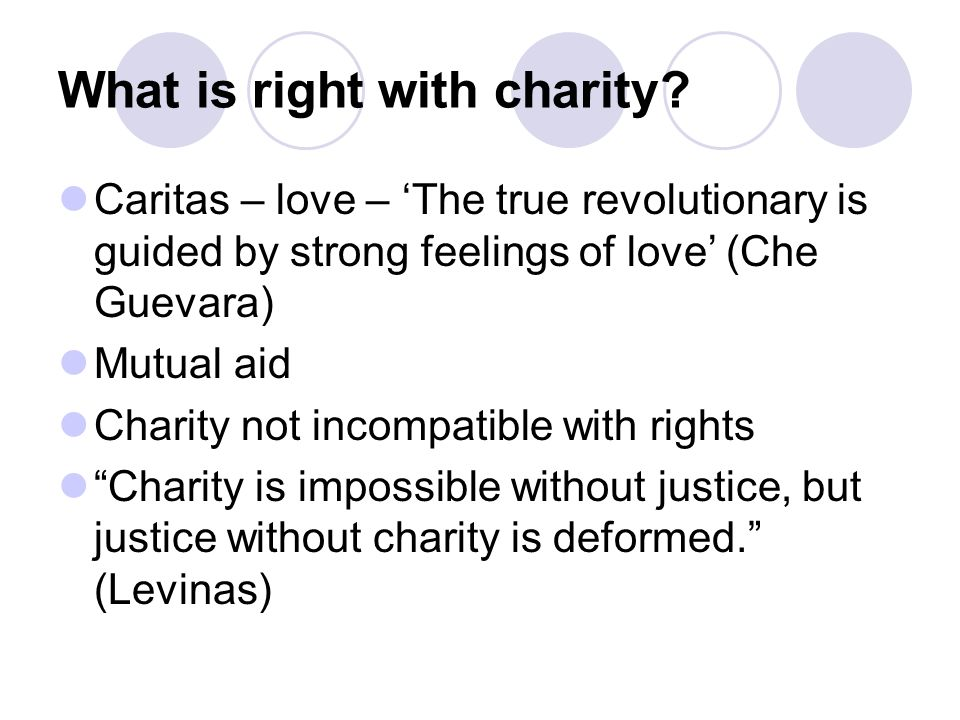 What is right with charity? Caritas – love – The true revolutionary is guided by strong feelings of love (Che Guevara) Mutual aid Charity not incompat