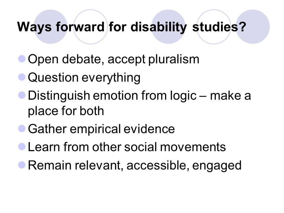 Ways forward for disability studies? Open debate, accept pluralism Question everything Distinguish emotion from logic – make a place for both Gather e