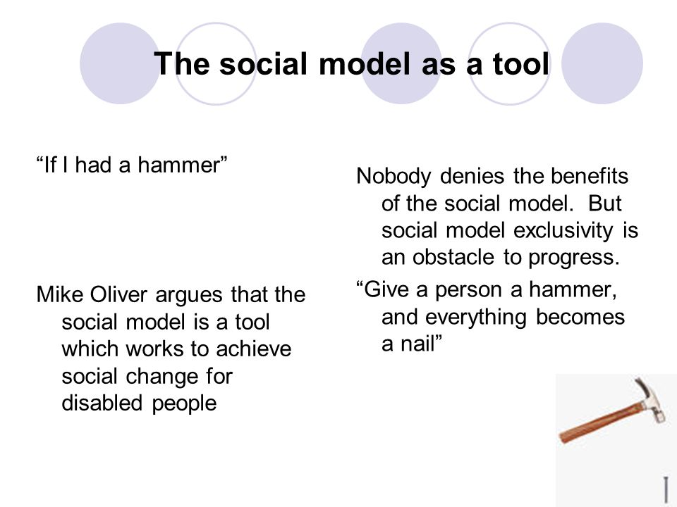 The social model as a tool If I had a hammer Mike Oliver argues that the social model is a tool which works to achieve social change for disabled peop