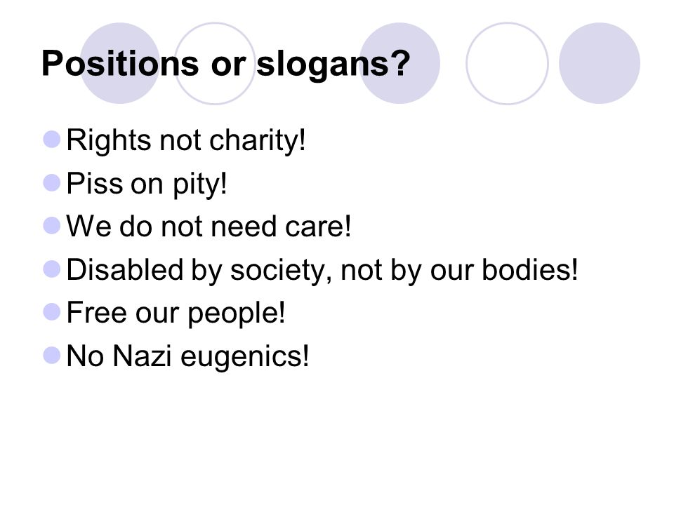 Positions or slogans? Rights not charity! Piss on pity! We do not need care! Disabled by society, not by our bodies! Free our people! No Nazi eugenics