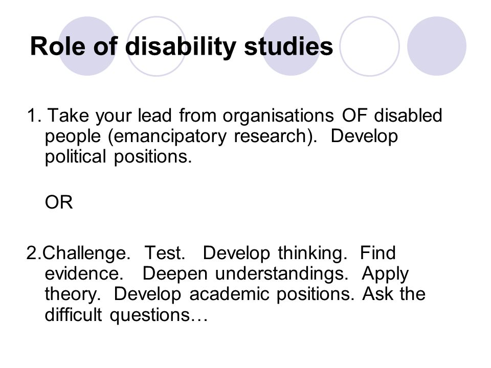 Role of disability studies 1. Take your lead from organisations OF disabled people (emancipatory research). Develop political positions. OR 2.Challeng